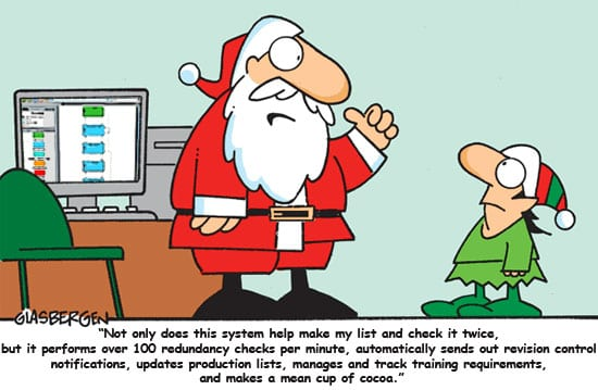 """Santa to his elf pointing at a computer: """"Not only does this system make my list and check it twice, but it performs over 100 redundancy checks per minute, automatically sends out revision control notifications, updates production lists, manages and track training requirements, and makes a mean cup of cocoa."""""""